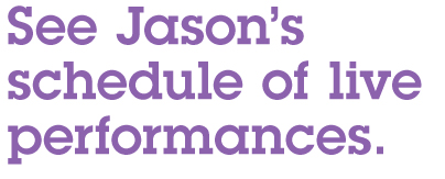 See Jason's schedule of live performances.